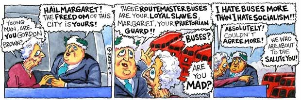 "Steve Bell's If... cartoon strip showing Margaret Thatcher visiting Boris, being offered a Praetorian Guard of Routemasters and turning them down scornfully - ""I hate buses more than I hate socialism!"" Boris falls immediately into line, of course."